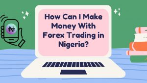 How Can I Make Money With Forex Trading in Nigeria?